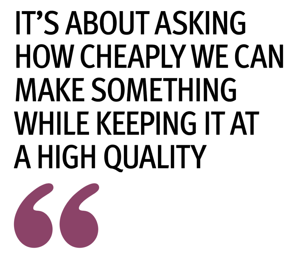 """It's about asking how cheaply we can make something while keeping it at a high quality"""