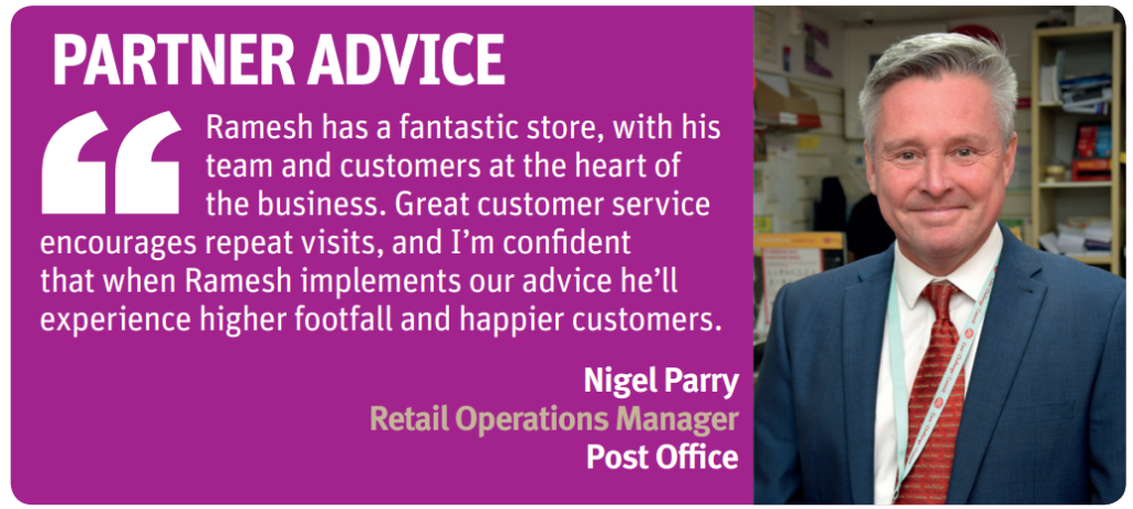 """Ramesh has a fantastic store, with his team and customers at the heart of the business. Great customer service encourages repeat visits, and I'm confident that when Ramesh implements our advice he'll experience higher footfall and happier customers.""  Nigel Parry, retail operations manager, Post Office"